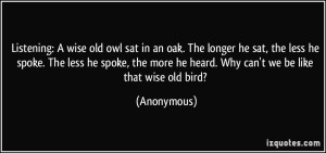 quote-listening-a-wise-old-owl-sat-in-an-oak-the-longer-he-sat-the-less-he-spoke-the-less-he-spoke-anonymous-353761
