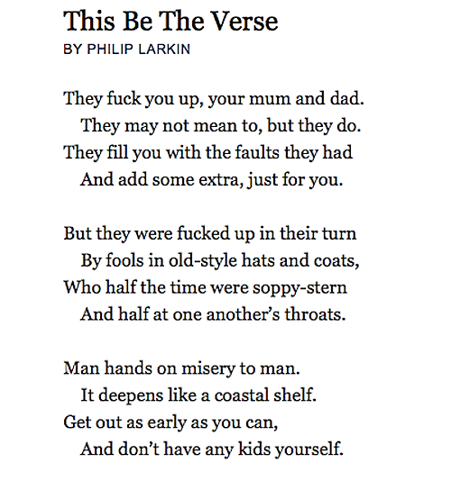 an analysis of this be the verse by philip larkin This be the verse philip larkin they fuck you up, your mum and dad they may not mean to, but they do they fill you with the faults they had and add some extra, just for you but they were fucked up in their turn by fools in old-style hats and coats, who half the time were soppy-stern and half at one another's throats man.