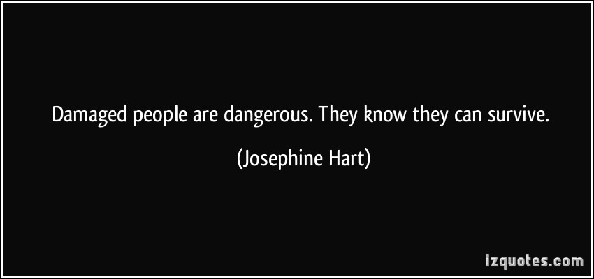 damaged-people-are-dangerous-they-know-they-can-survive-josephine-hart