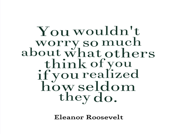 worrying what others think - Eleanor Roosevelt