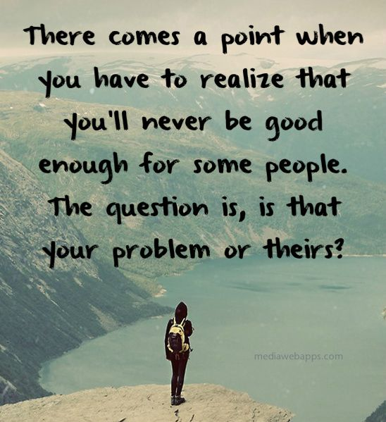 your problem or theirs - never good enough